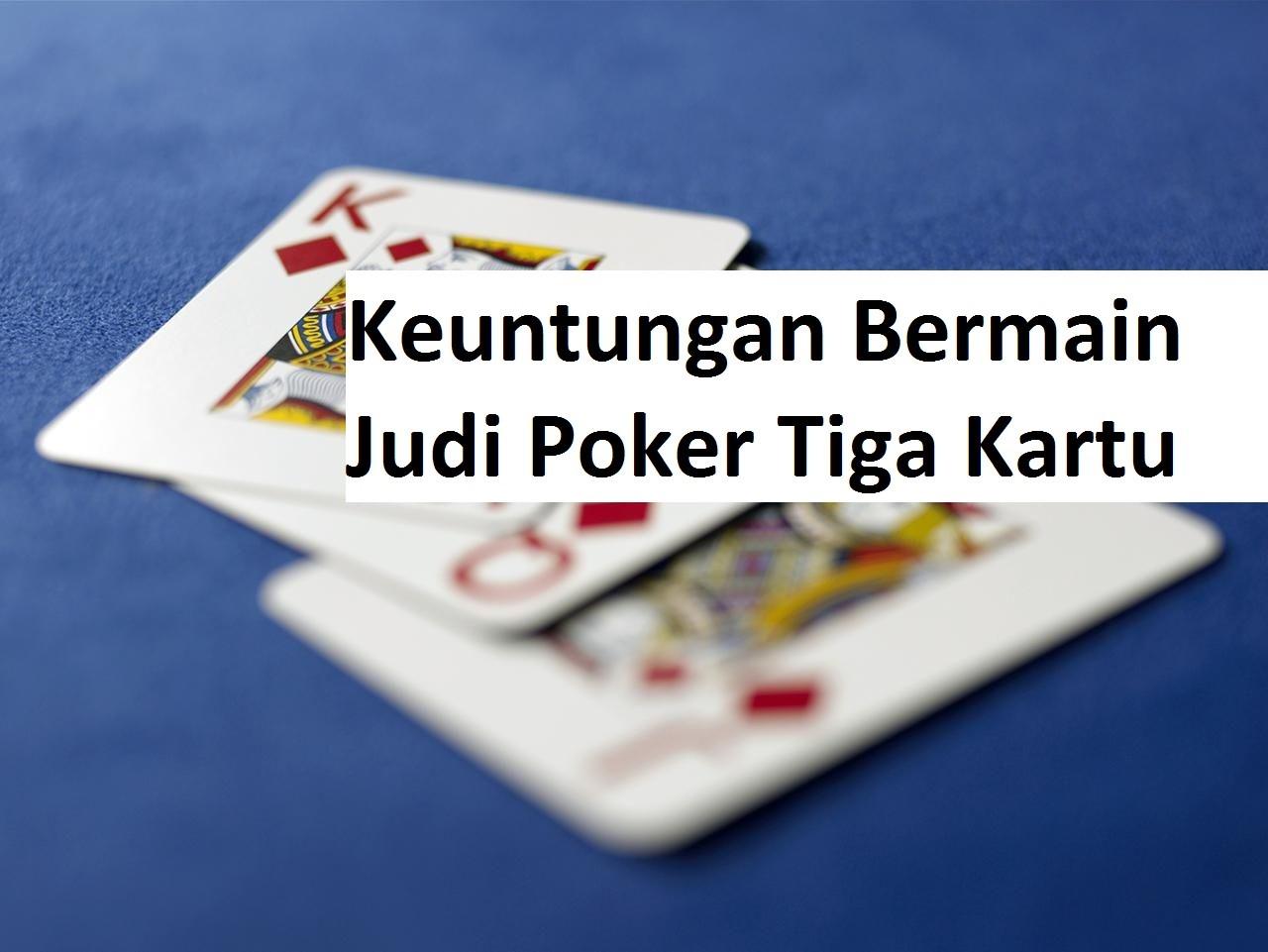 Keuntungan Bermain Judi Poker Tiga Kartu