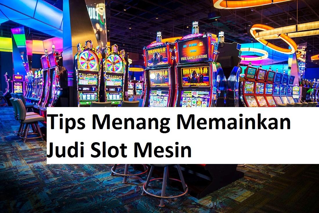 Tips Menang Memainkan Judi Slot Mesin